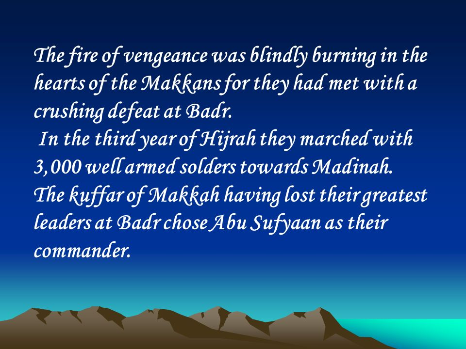 The fire of vengeance was blindly burning in the hearts of the Makkans for they had met with a crushing defeat at Badr.
