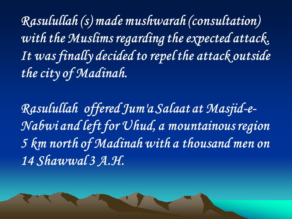 Rasulullah (s) made mushwarah (consultation) with the Muslims regarding the expected attack. It was finally decided to repel the attack outside the city of Madinah.