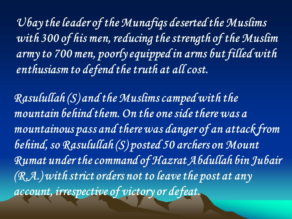 Ubay the leader of the Munafiqs deserted the Muslims with 300 of his men, reducing the strength of the Muslim army to 700 men, poorly equipped in arms but filled with enthusiasm to defend the truth at all cost.