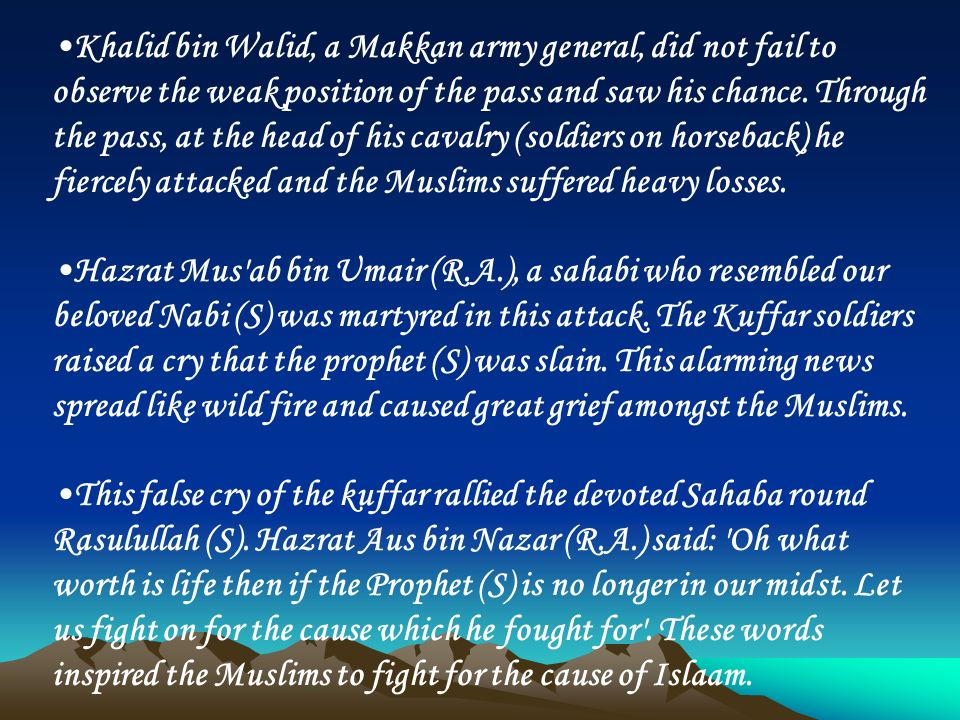 Khalid bin Walid, a Makkan army general, did not fail to observe the weak position of the pass and saw his chance. Through the pass, at the head of his cavalry (soldiers on horseback) he fiercely attacked and the Muslims suffered heavy losses.