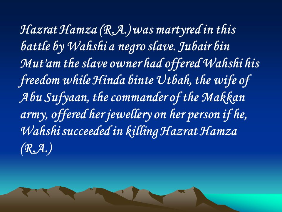 Hazrat Hamza (R.A.) was martyred in this battle by Wahshi a negro slave.