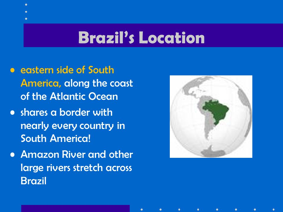 Brazil's Location eastern side of South America, along the coast of the Atlantic Ocean. shares a border with nearly every country in South America!