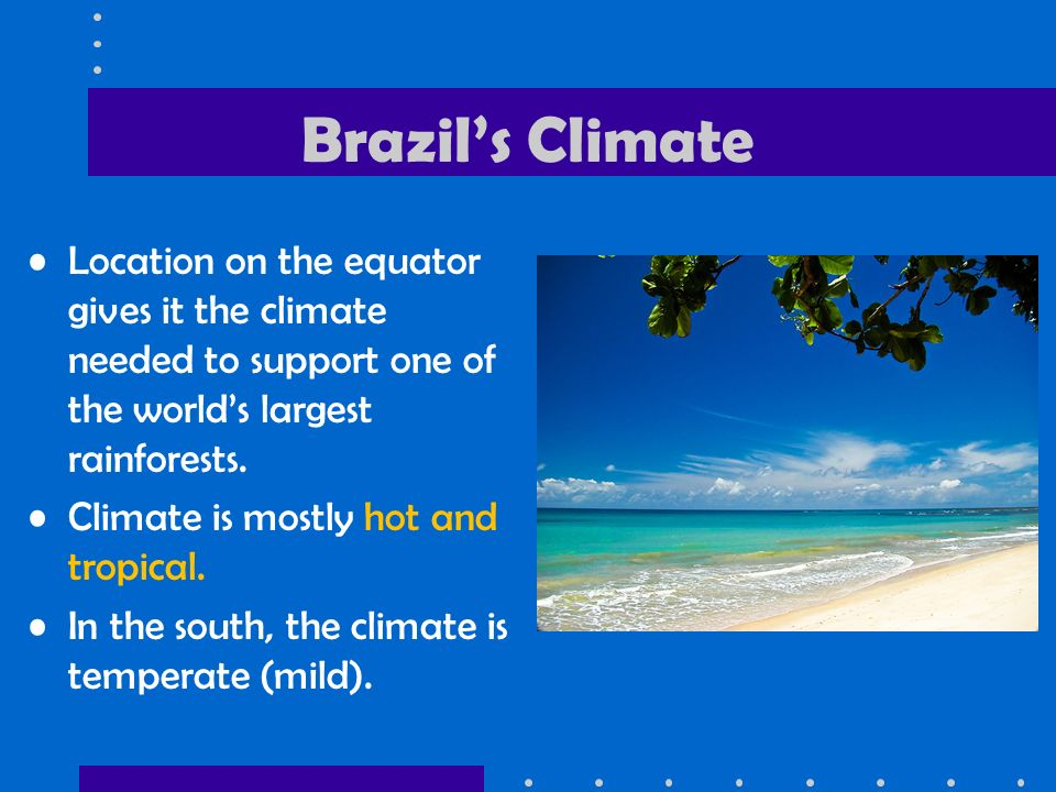 Brazil's Climate Location on the equator gives it the climate needed to support one of the world's largest rainforests.