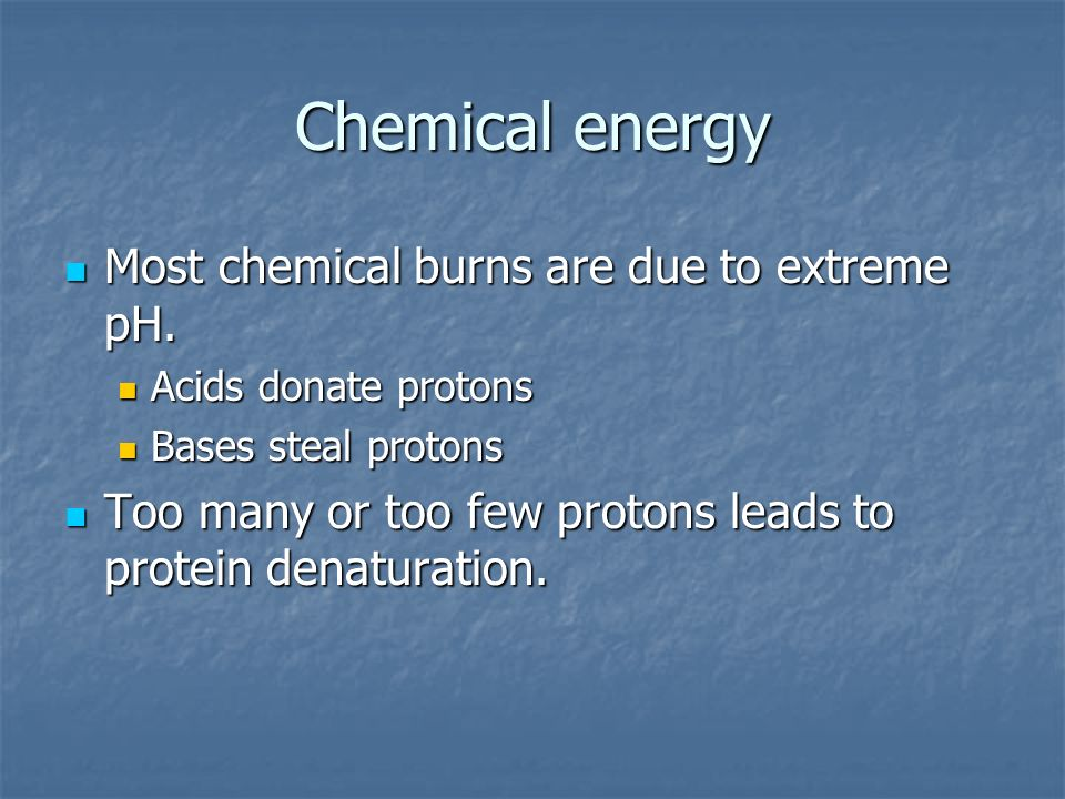 Chemical energy Most chemical burns are due to extreme pH.