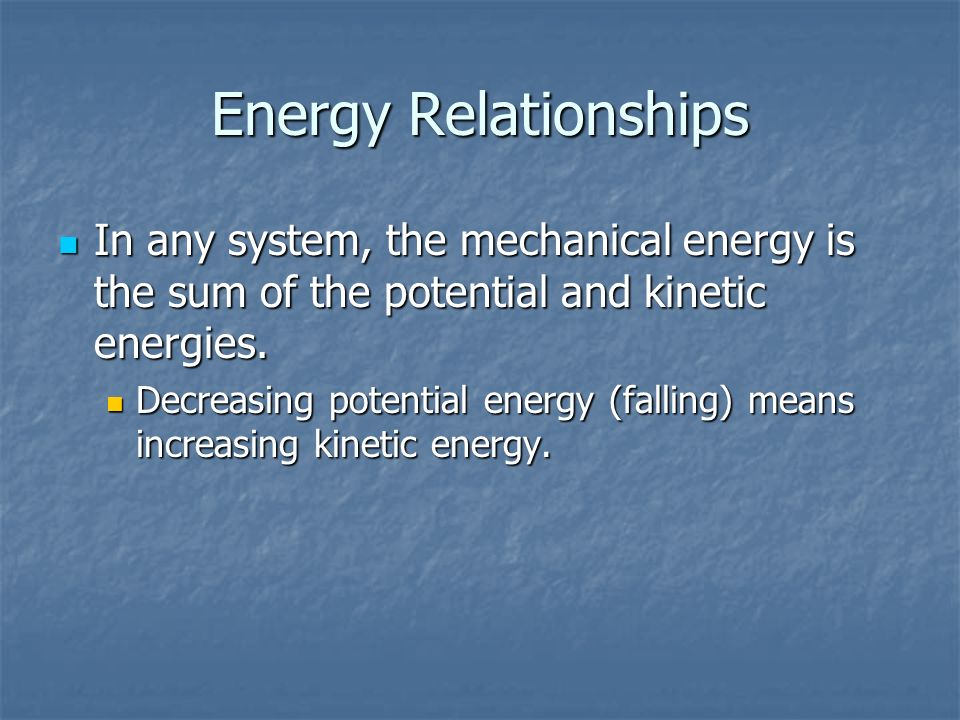 Energy Relationships In any system, the mechanical energy is the sum of the potential and kinetic energies.
