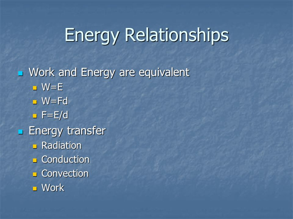 Energy Relationships Work and Energy are equivalent Energy transfer