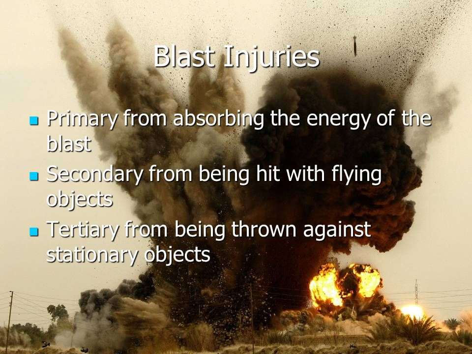 Blast Injuries Primary from absorbing the energy of the blast