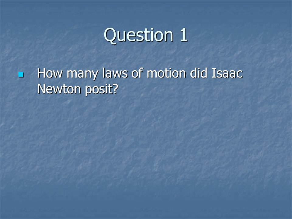Question 1 How many laws of motion did Isaac Newton posit