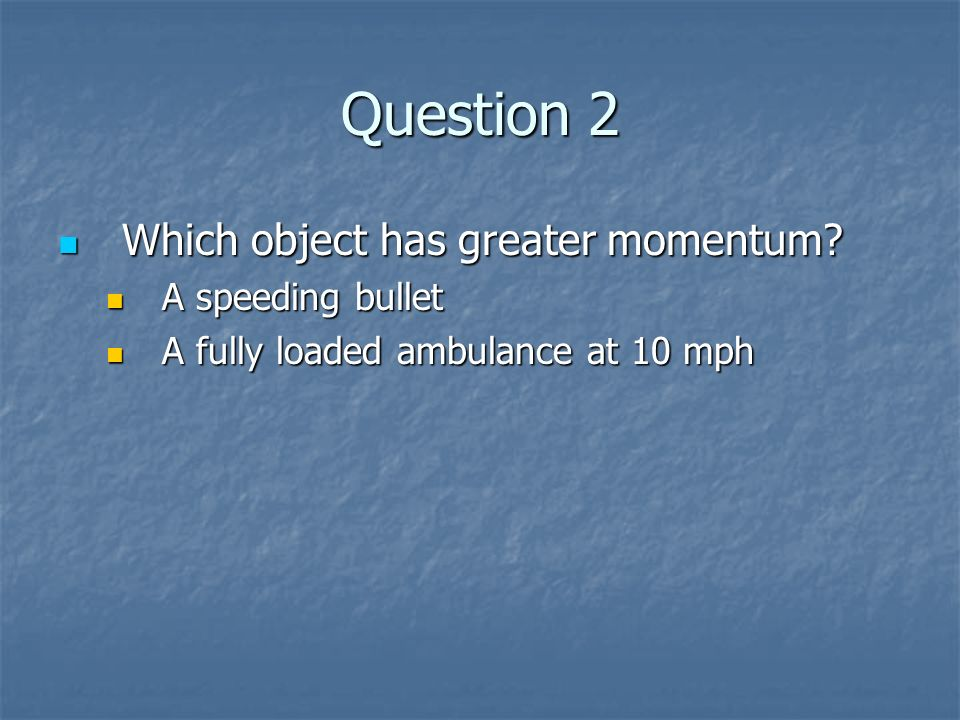 Question 2 Which object has greater momentum A speeding bullet