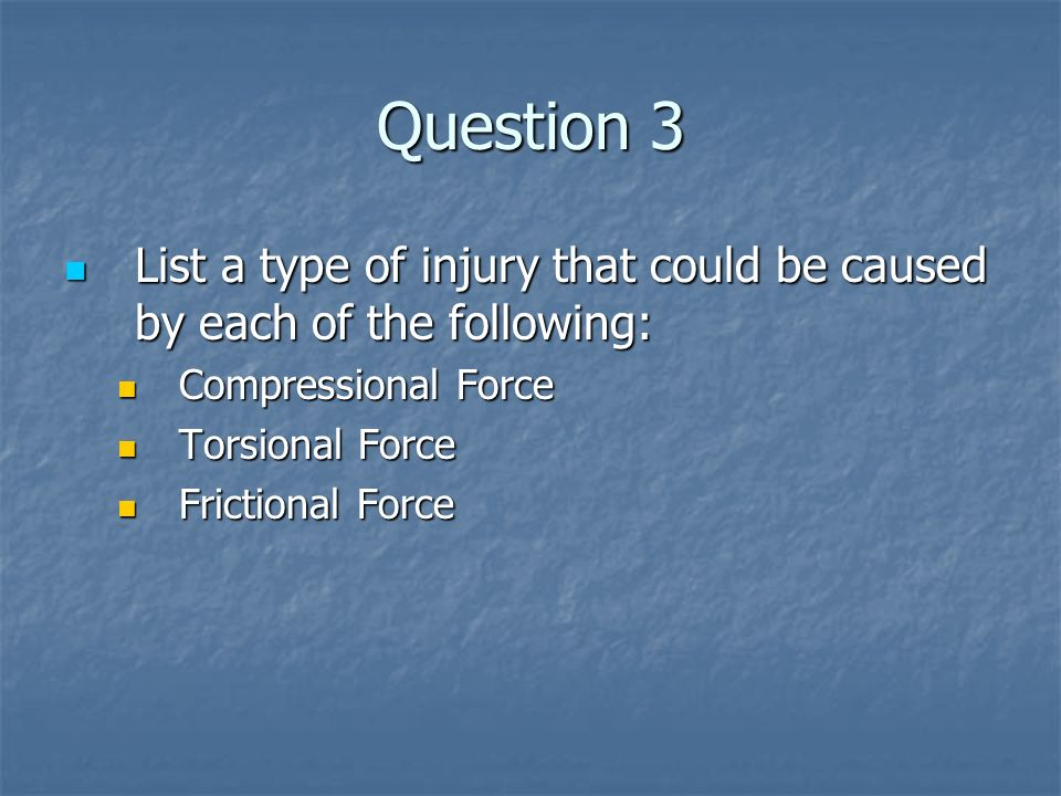 Question 3List a type of injury that could be caused by each of the following: Compressional Force.