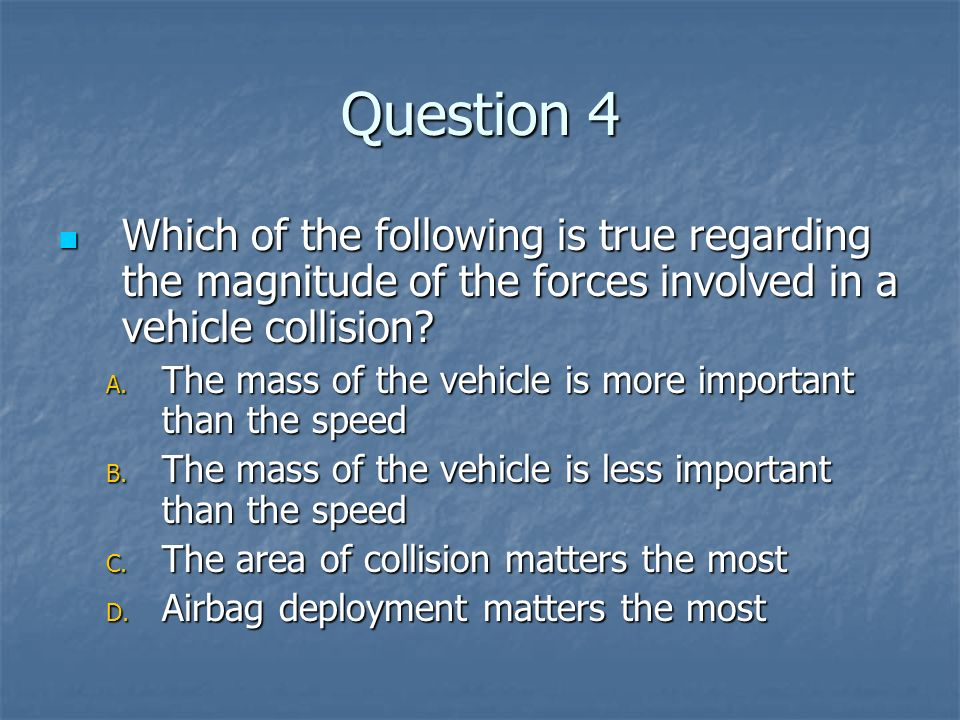 Question 4 Which of the following is true regarding the magnitude of the forces involved in a vehicle collision
