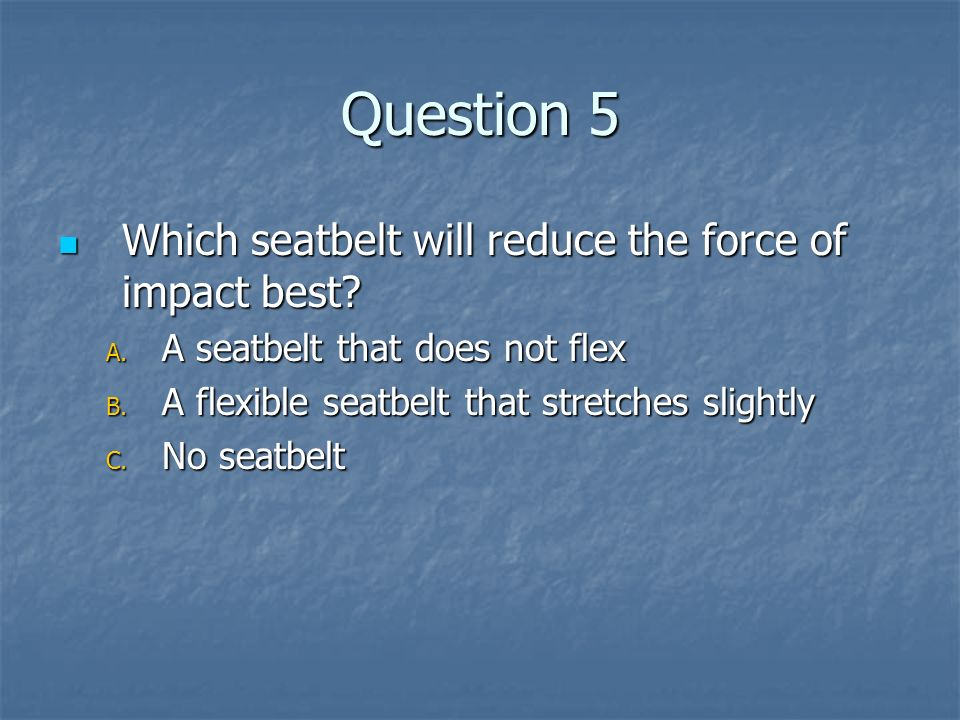Question 5 Which seatbelt will reduce the force of impact best
