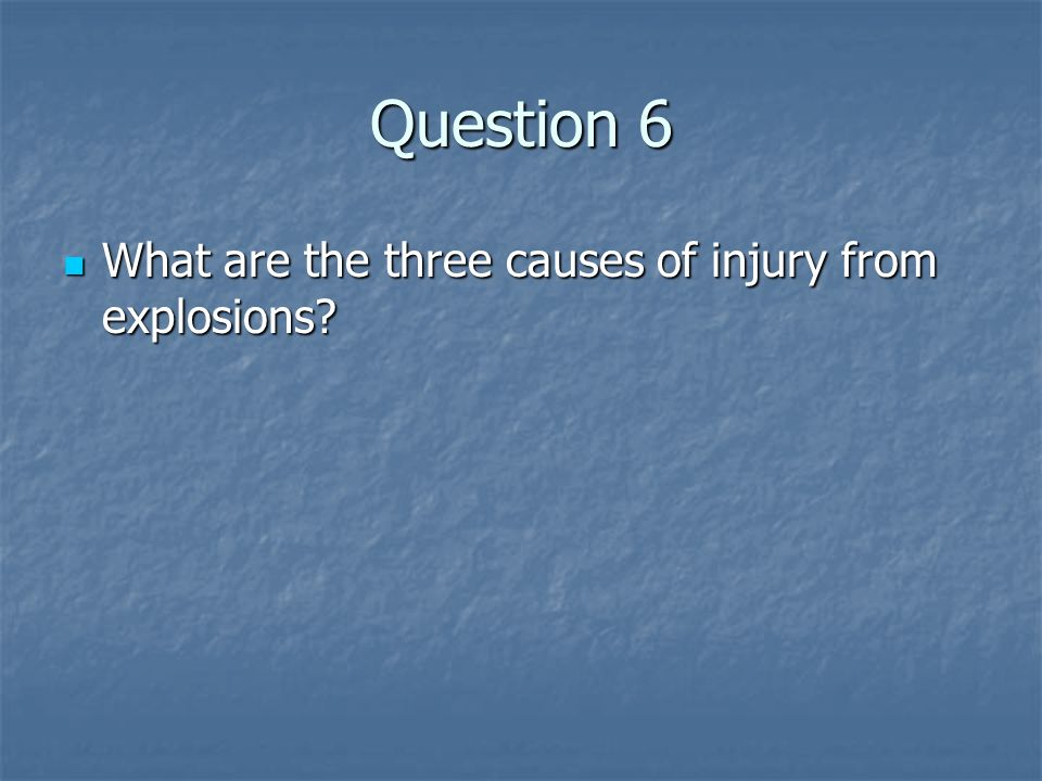 Question 6 What are the three causes of injury from explosions