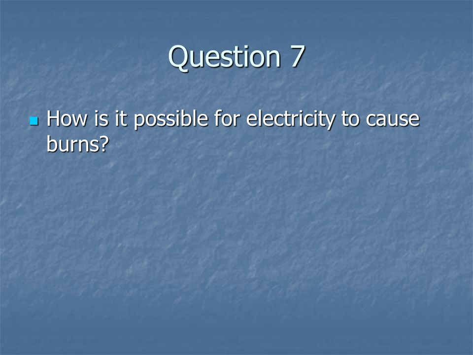 Question 7 How is it possible for electricity to cause burns