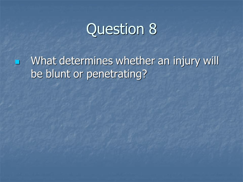 Question 8 What determines whether an injury will be blunt or penetrating