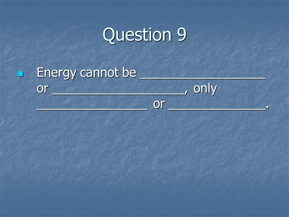 Question 9 Energy cannot be __________________ or ___________________, only ________________ or ______________.