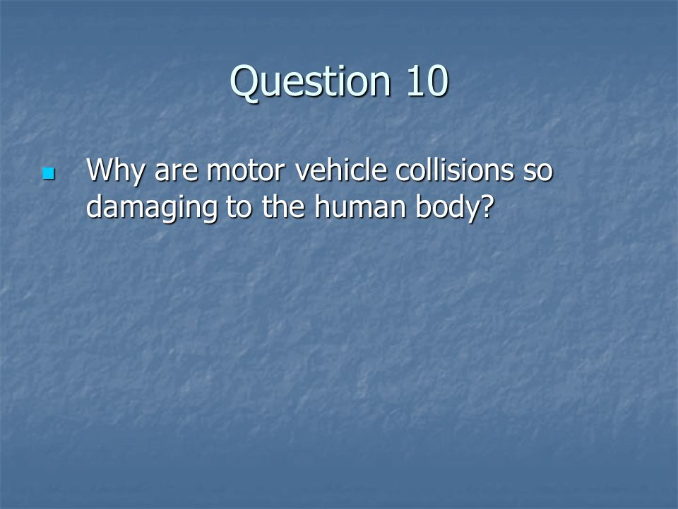 Question 10 Why are motor vehicle collisions so damaging to the human body