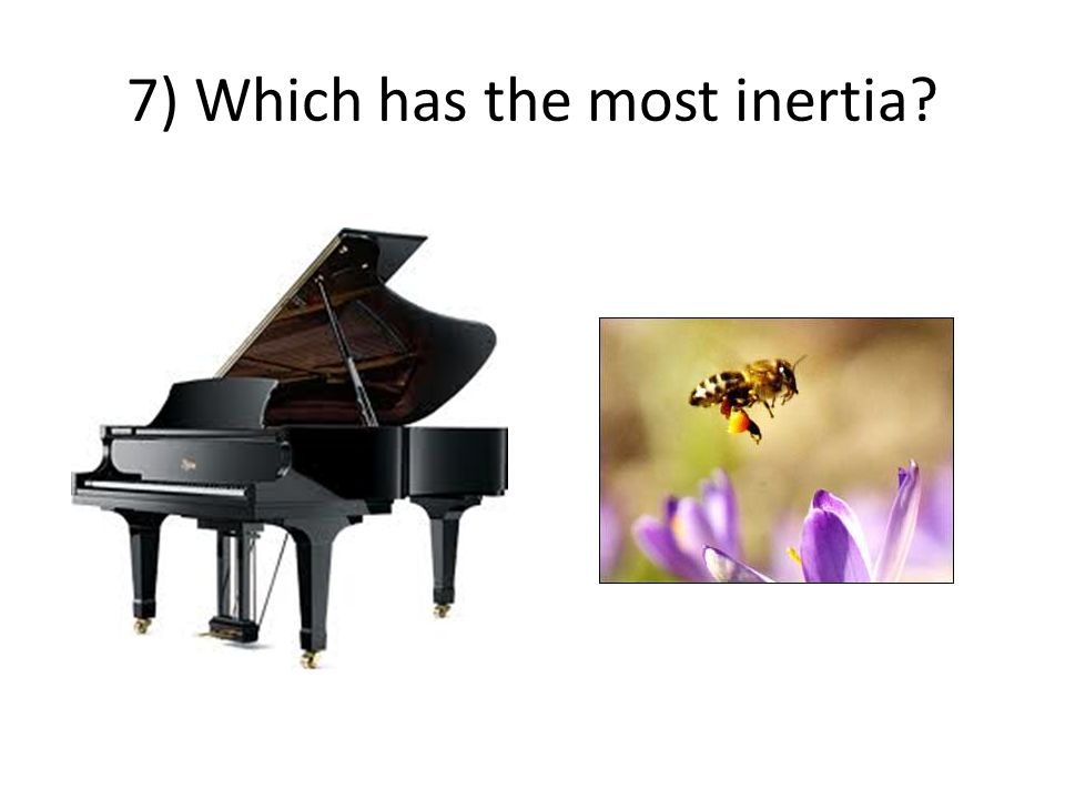 7) Which has the most inertia