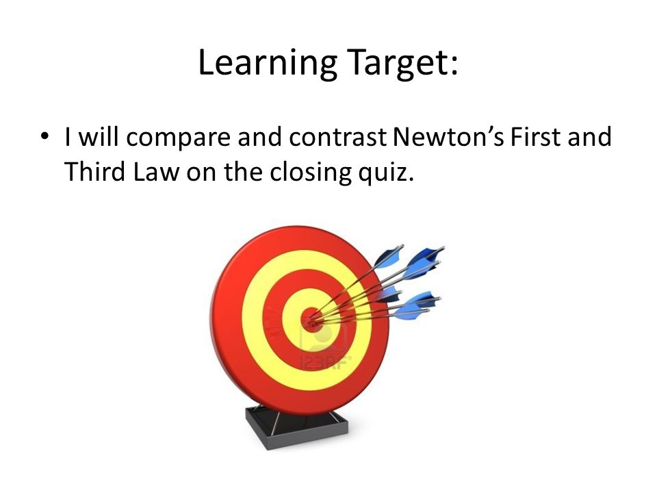 Learning Target: I will compare and contrast Newton's First and Third Law on the closing quiz.