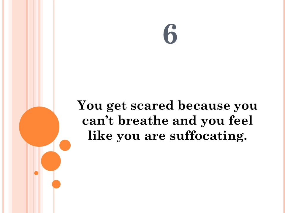 6 You get scared because you can't breathe and you feel like you are suffocating.