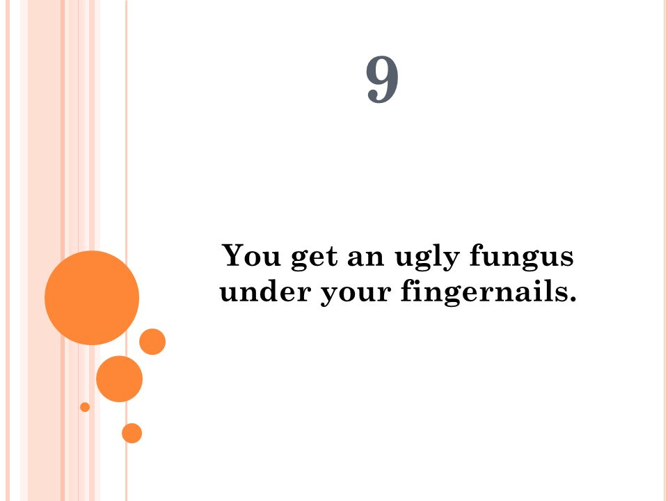 You get an ugly fungus under your fingernails.