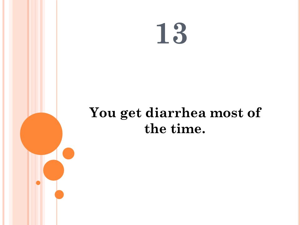 You get diarrhea most of the time.