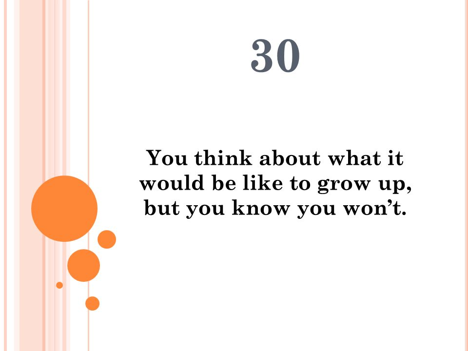 30 You think about what it would be like to grow up, but you know you won't.