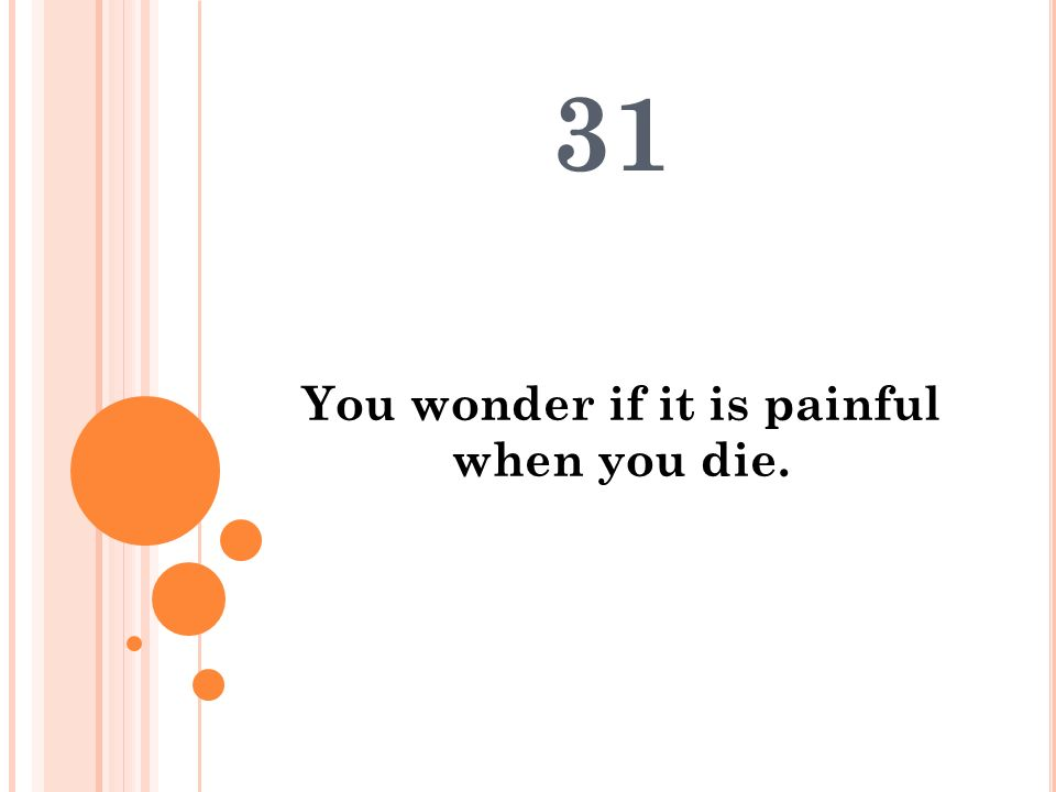 You wonder if it is painful when you die.
