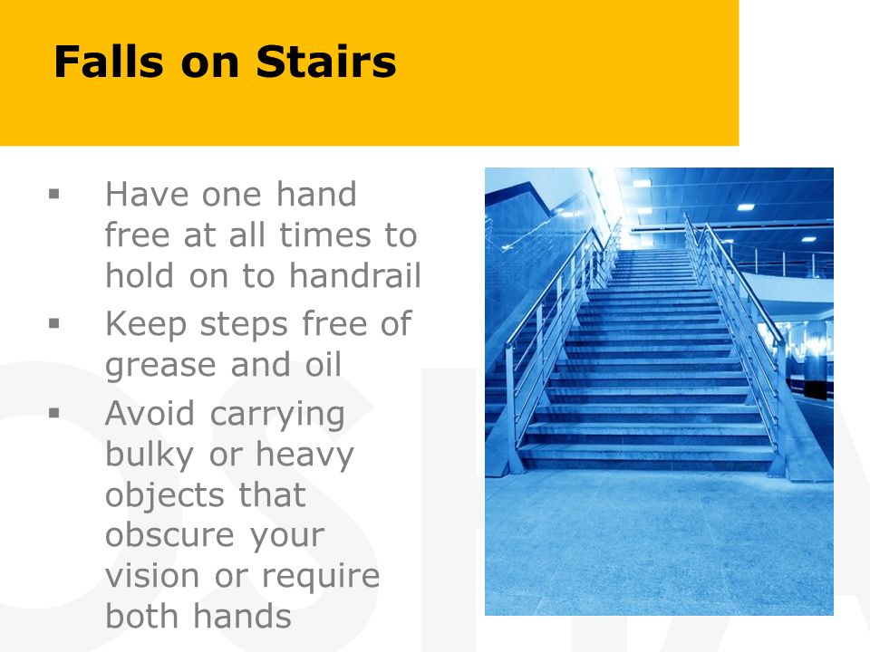 Falls on Stairs Have one hand free at all times to hold on to handrail