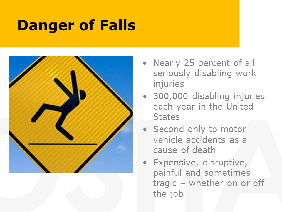 Danger of Falls Nearly 25 percent of all seriously disabling work injuries. 300,000 disabling injuries each year in the United States.