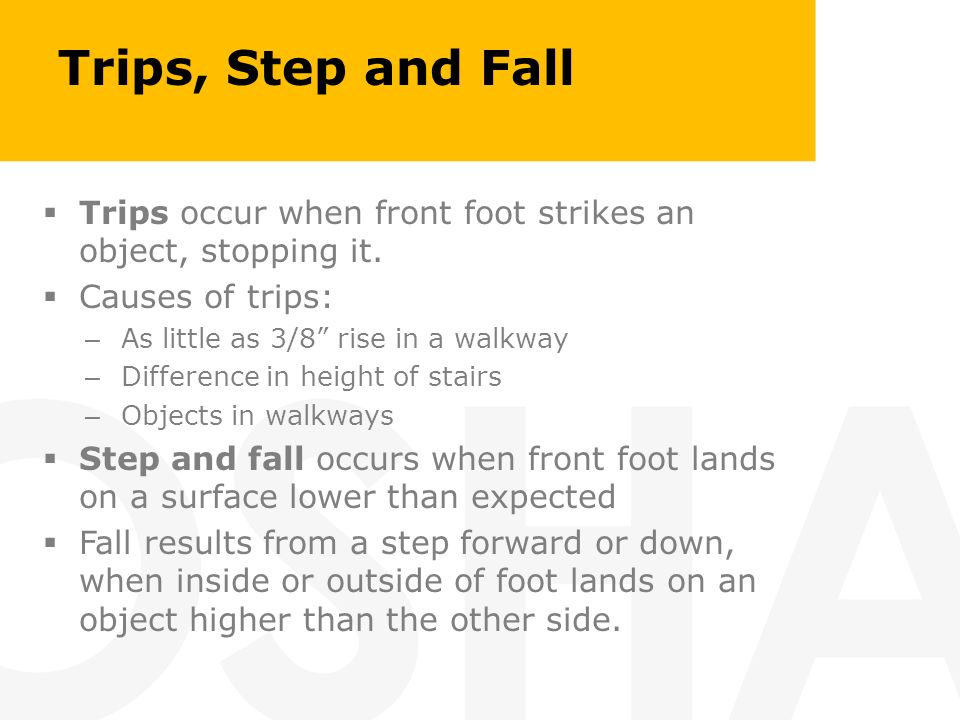 Trips, Step and Fall Trips occur when front foot strikes an object, stopping it. Causes of trips: As little as 3/8 rise in a walkway.