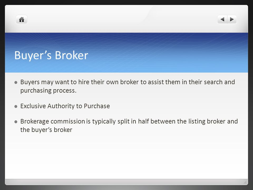 Buyer's Broker Buyers may want to hire their own broker to assist them in their search and purchasing process.