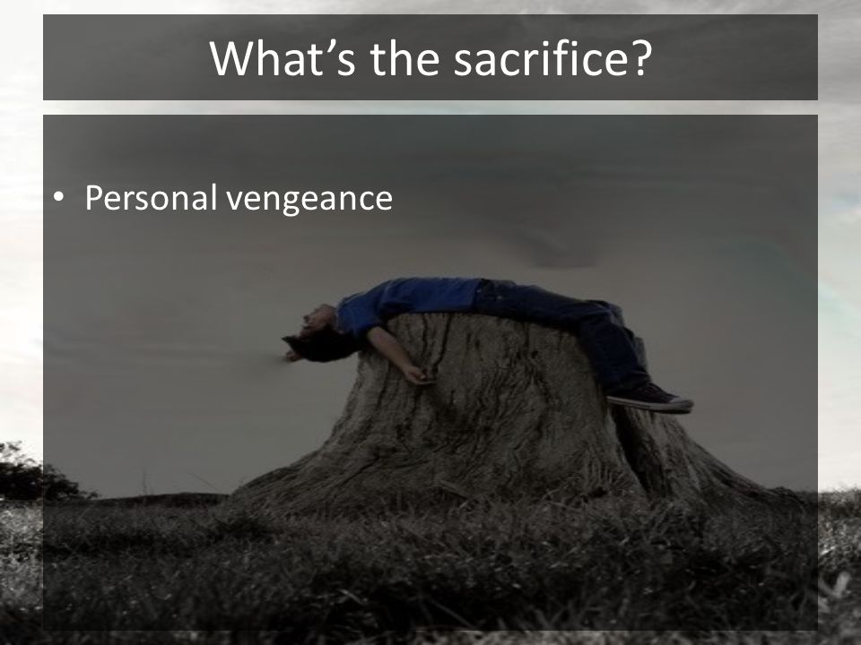 What's the sacrifice Personal vengeance