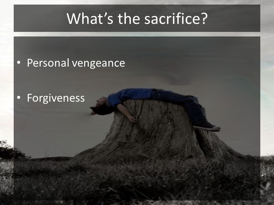 What's the sacrifice Personal vengeance Forgiveness