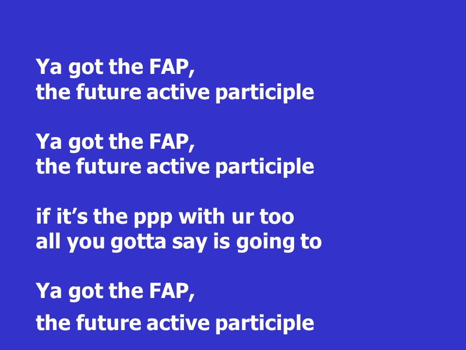 Ya got the FAP, the future active participle Ya got the FAP, the future active participle if it's the ppp with ur too all you gotta say is going to Ya got the FAP, the future active participle