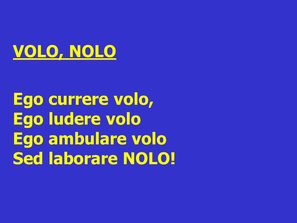 VOLO, NOLO Ego currere volo, Ego ludere volo Ego ambulare volo Sed laborare NOLO!