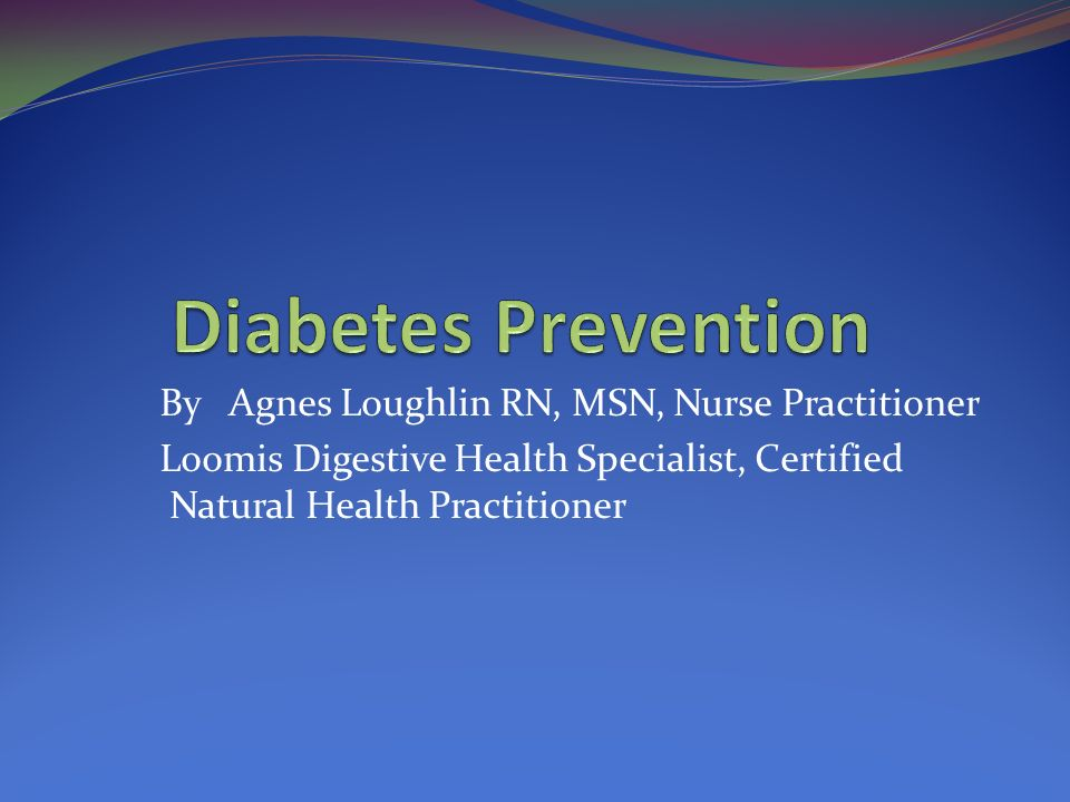 Diabetes Prevention By Agnes Loughlin RN, MSN, Nurse Practitioner