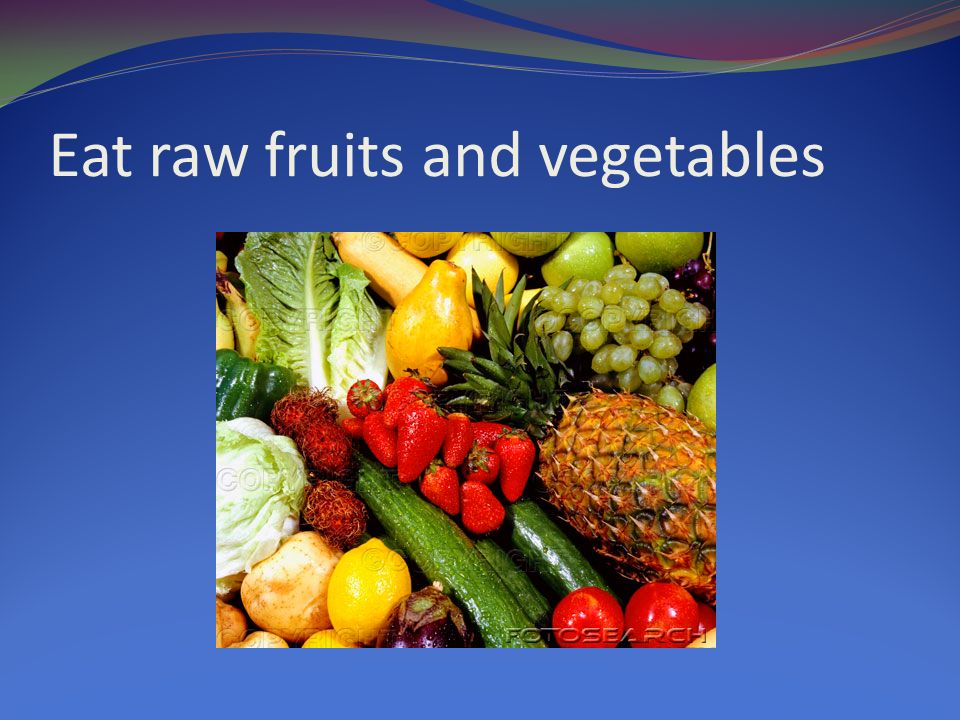 Eat raw fruits and vegetables