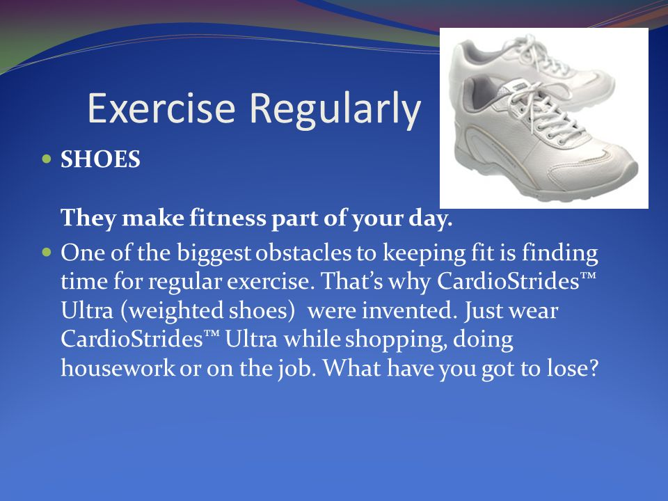 Exercise Regularly SHOES They make fitness part of your day.