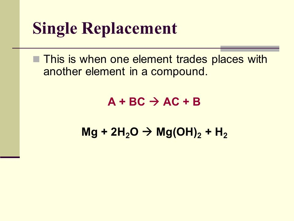 Single Replacement This is when one element trades places with another element in a compound. A + BC  AC + B.