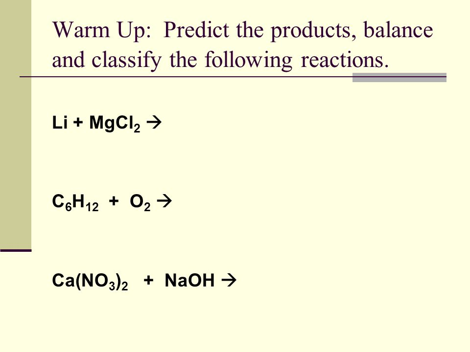 Warm Up: Predict the products, balance and classify the following reactions.