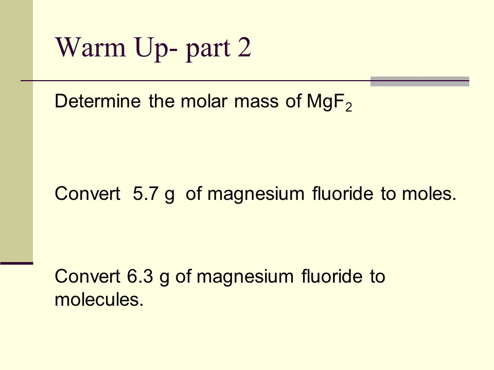 Warm Up- part 2 Determine the molar mass of MgF2 Convert 5.7 g of magnesium fluoride to moles.