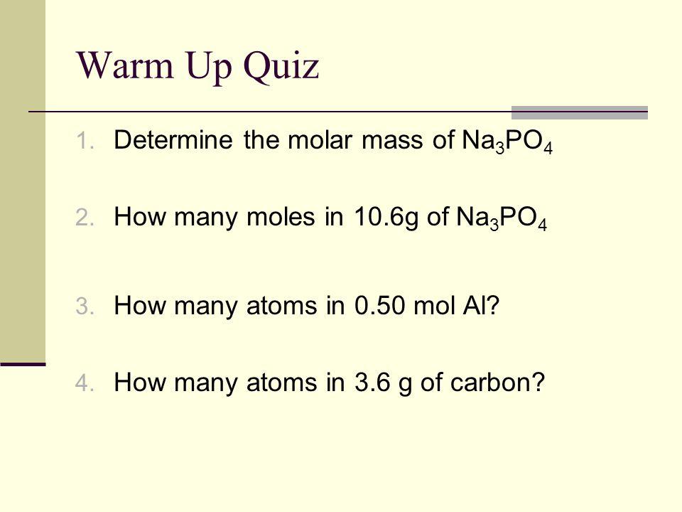 Warm Up Quiz Determine the molar mass of Na3PO4