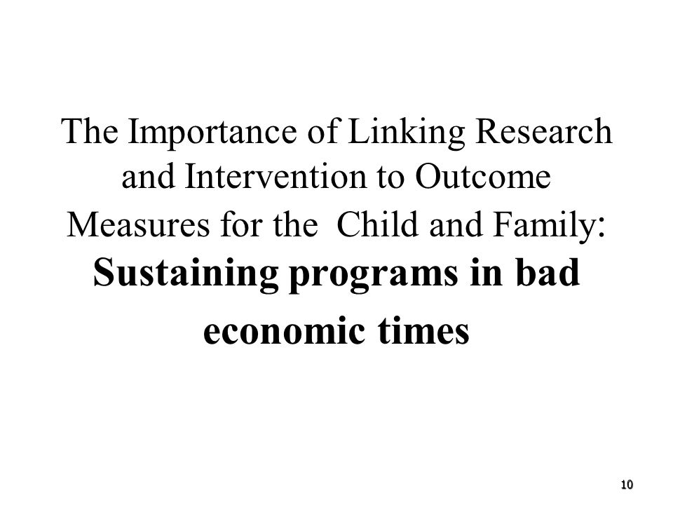 The Importance of Linking Research and Intervention to Outcome Measures for the Child and Family: Sustaining programs in bad economic times