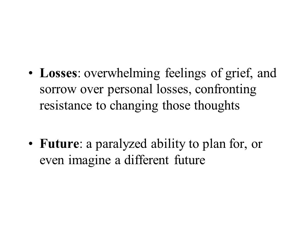 Losses: overwhelming feelings of grief, and sorrow over personal losses, confronting resistance to changing those thoughts
