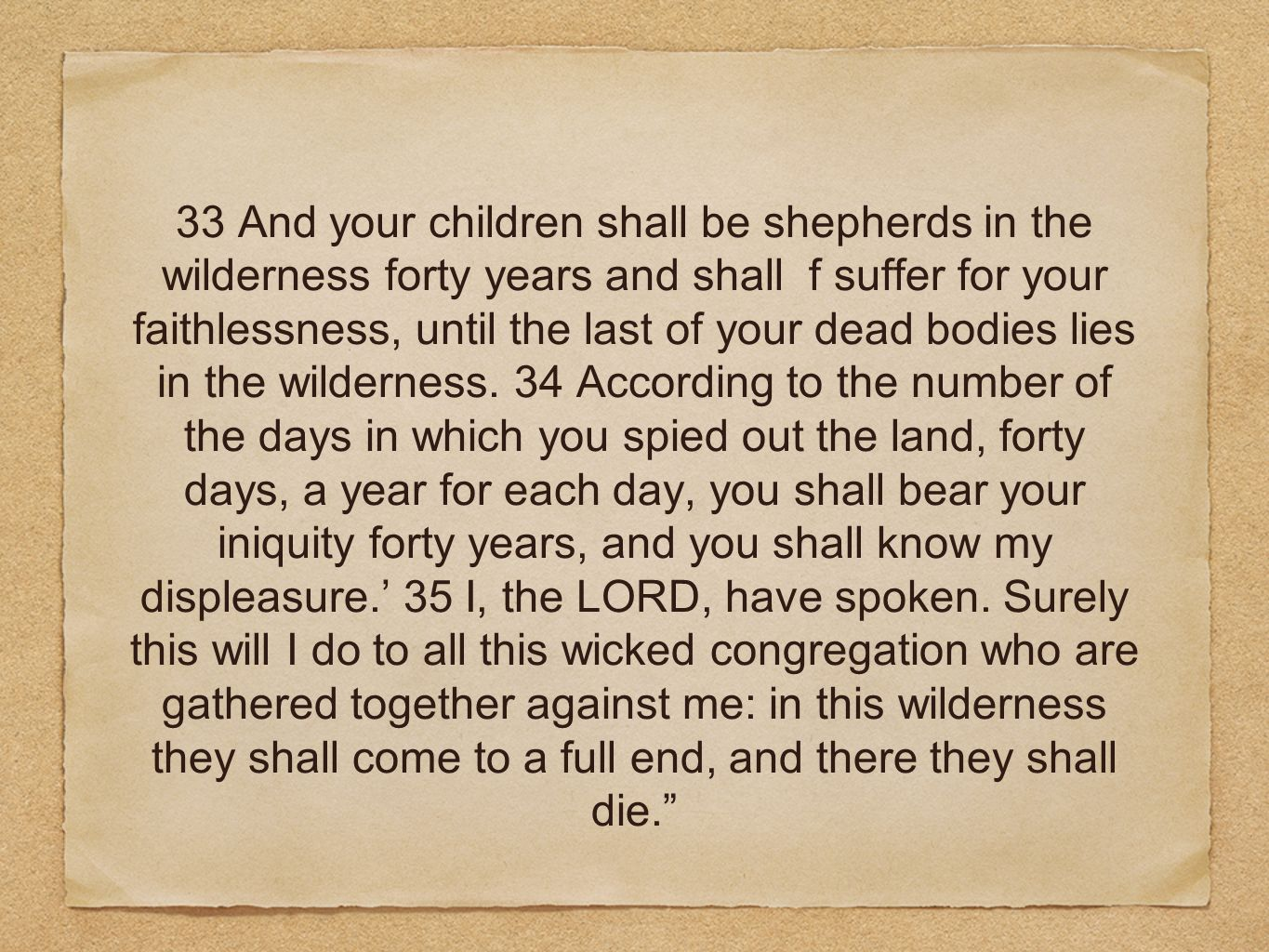 33 And your children shall be shepherds in the wilderness forty years and shall f suffer for your faithlessness, until the last of your dead bodies lies in the wilderness.