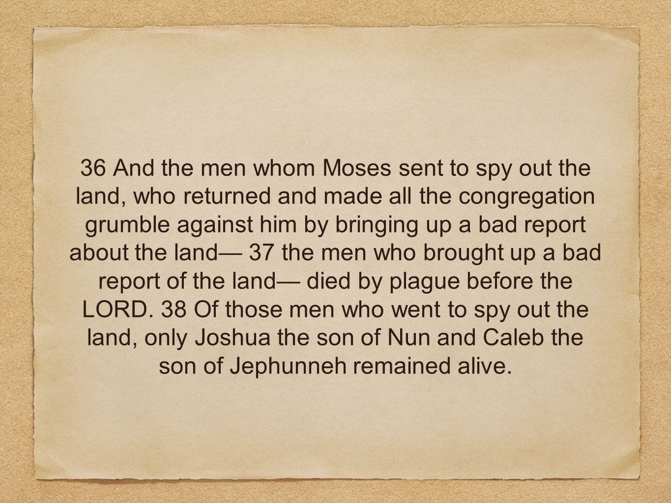 36 And the men whom Moses sent to spy out the land, who returned and made all the congregation grumble against him by bringing up a bad report about the land— 37 the men who brought up a bad report of the land— died by plague before the LORD.