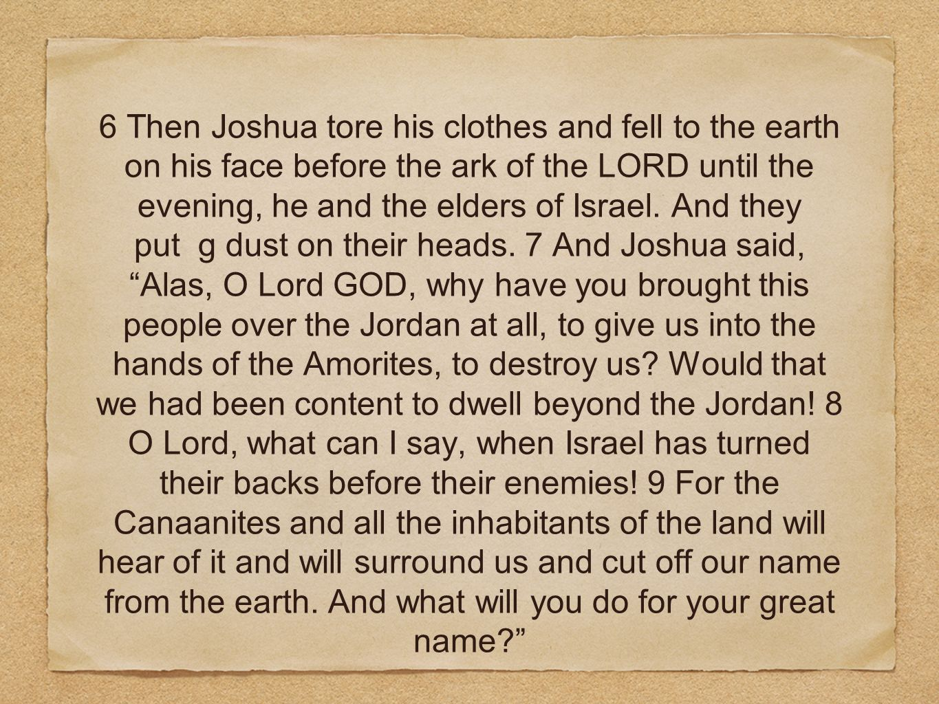 6 Then Joshua tore his clothes and fell to the earth on his face before the ark of the LORD until the evening, he and the elders of Israel.