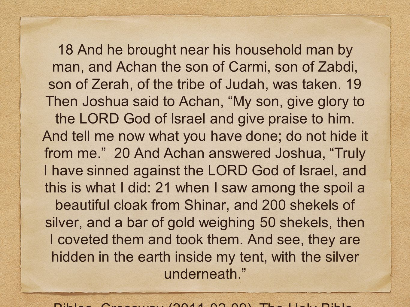 18 And he brought near his household man by man, and Achan the son of Carmi, son of Zabdi, son of Zerah, of the tribe of Judah, was taken. 19 Then Joshua said to Achan, My son, give glory to the LORD God of Israel and give praise to him. And tell me now what you have done; do not hide it from me. 20 And Achan answered Joshua, Truly I have sinned against the LORD God of Israel, and this is what I did: 21 when I saw among the spoil a beautiful cloak from Shinar, and 200 shekels of silver, and a bar of gold weighing 50 shekels, then I coveted them and took them. And see, they are hidden in the earth inside my tent, with the silver underneath.