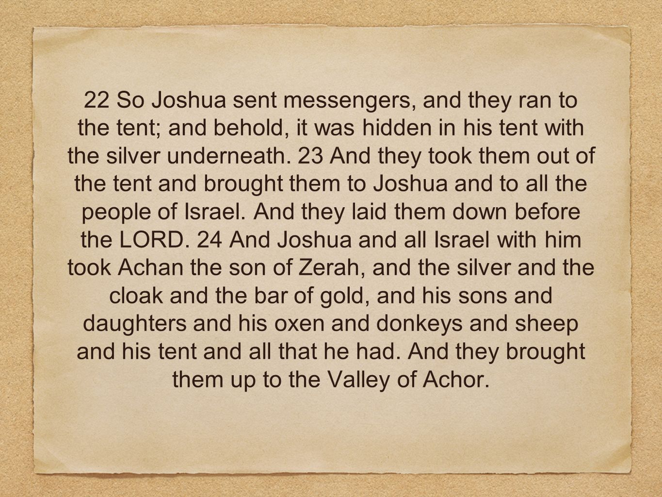 22 So Joshua sent messengers, and they ran to the tent; and behold, it was hidden in his tent with the silver underneath.